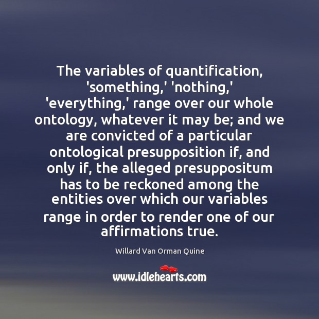 The variables of quantification, 'something,' 'nothing,' 'everything,' range over Willard Van Orman Quine Picture Quote