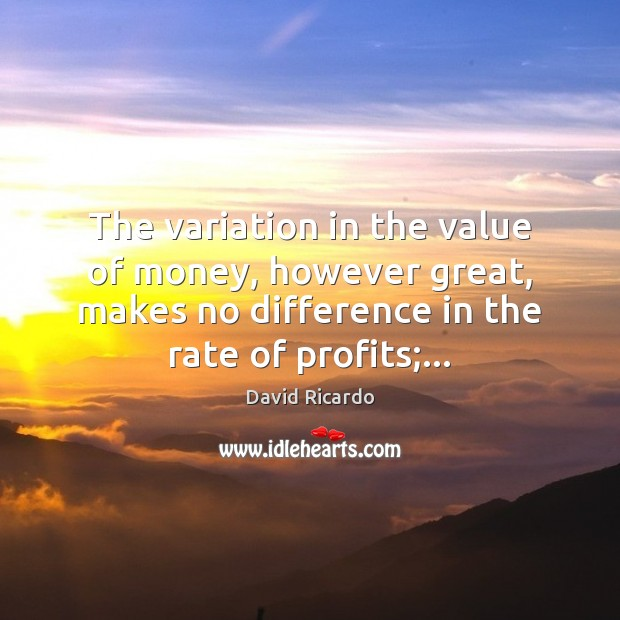 The variation in the value of money, however great, makes no difference David Ricardo Picture Quote