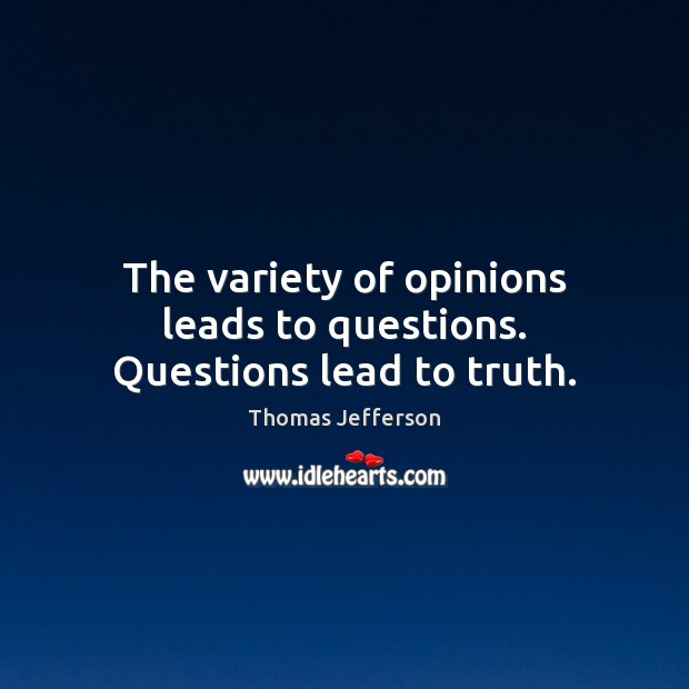 The variety of opinions leads to questions. Questions lead to truth. Image