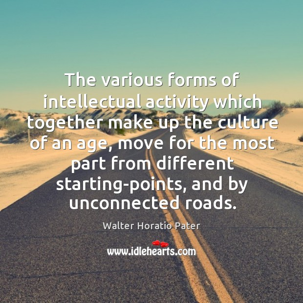 The various forms of intellectual activity which together make up the culture of an age Walter Horatio Pater Picture Quote