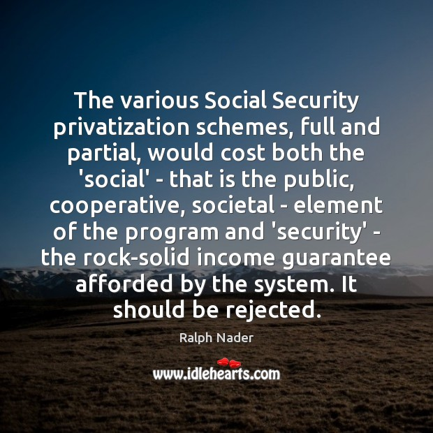 The various Social Security privatization schemes, full and partial, would cost both Ralph Nader Picture Quote