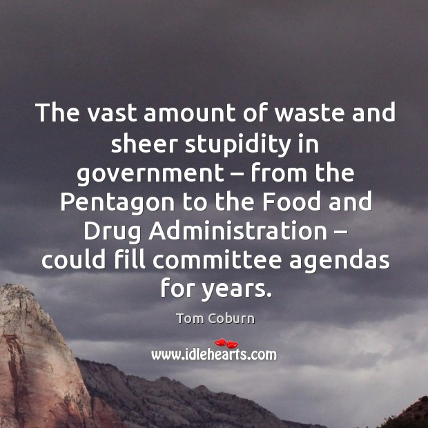 The vast amount of waste and sheer stupidity in government – from the pentagon Tom Coburn Picture Quote