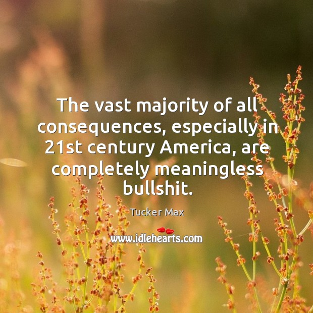 The vast majority of all consequences, especially in 21st century America, are Image