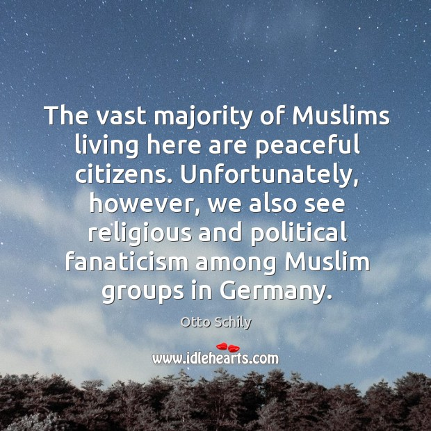 The vast majority of muslims living here are peaceful citizens. Unfortunately, however, we also see religious Image