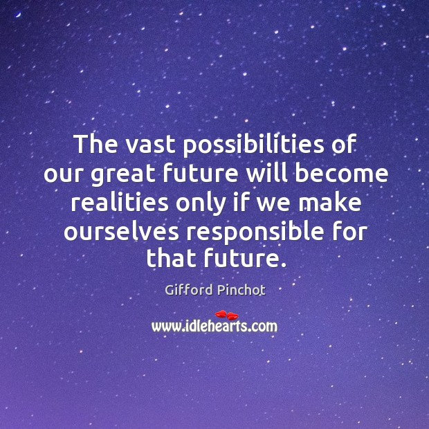 The vast possibilities of our great future will become realities only if we make ourselves responsible for that future. Gifford Pinchot Picture Quote