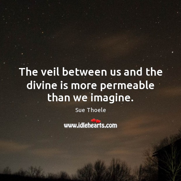 The veil between us and the divine is more permeable than we imagine. Sue Thoele Picture Quote