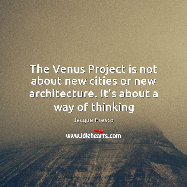 The Venus Project is not about new cities or new architecture. It's Jacque Fresco Picture Quote