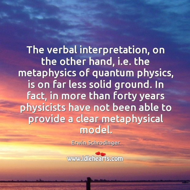 The verbal interpretation, on the other hand, i.e. The metaphysics of quantum physics, is on far less solid ground. Erwin Schrodinger Picture Quote