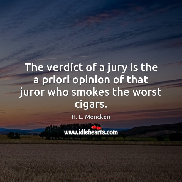The verdict of a jury is the a priori opinion of that juror who smokes the worst cigars. Image
