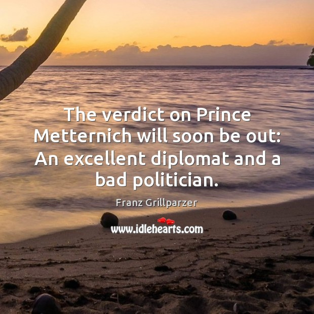 The verdict on Prince Metternich will soon be out: An excellent diplomat Franz Grillparzer Picture Quote