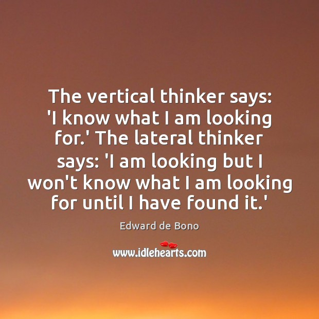 The vertical thinker says: 'I know what I am looking for.' Edward de Bono Picture Quote