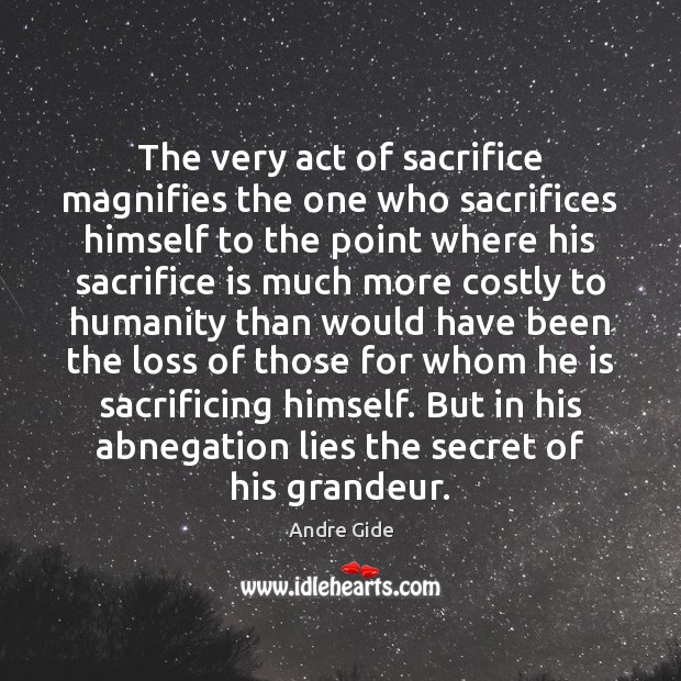 The very act of sacrifice magnifies the one who sacrifices himself to Sacrifice Quotes Image