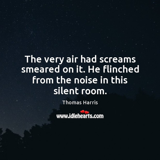 The very air had screams smeared on it. He flinched from the noise in this silent room. Image