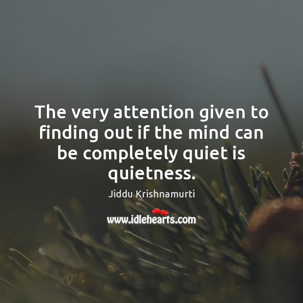The very attention given to finding out if the mind can be completely quiet is quietness. Image