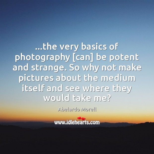Image, …the very basics of photography [can] be potent and strange. So why