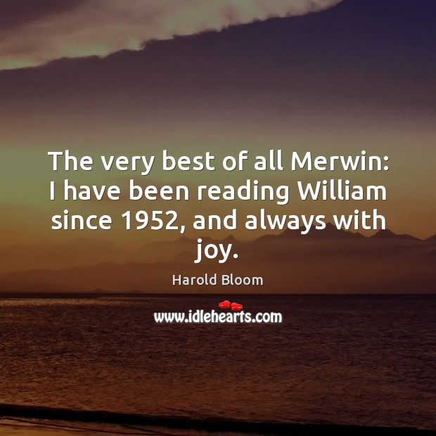 The very best of all Merwin: I have been reading William since 1952, and always with joy. Harold Bloom Picture Quote