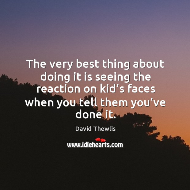 The very best thing about doing it is seeing the reaction on kid's faces when you tell them you've done it. David Thewlis Picture Quote