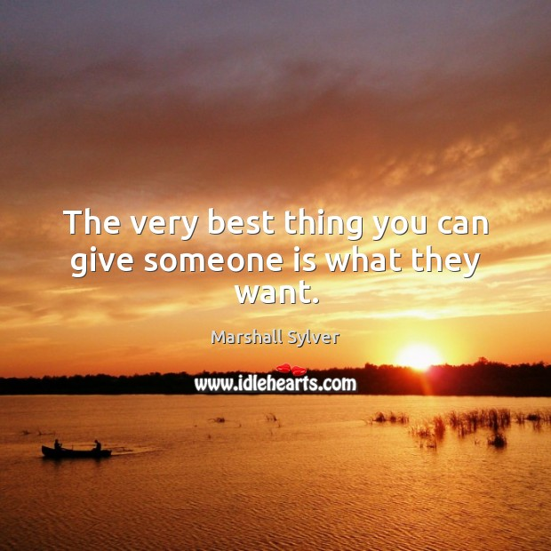 The very best thing you can give someone is what they want. Marshall Sylver Picture Quote