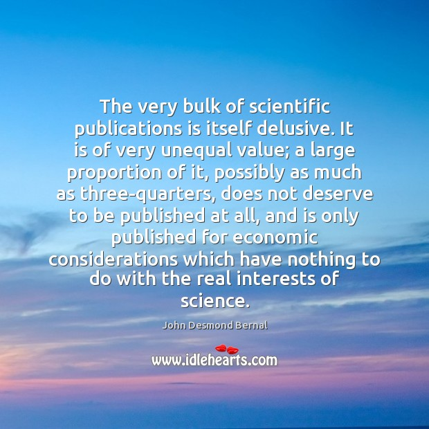 The very bulk of scientific publications is itself delusive. It is of John Desmond Bernal Picture Quote