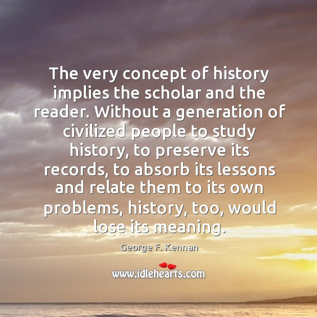 The very concept of history implies the scholar and the reader. George F. Kennan Picture Quote