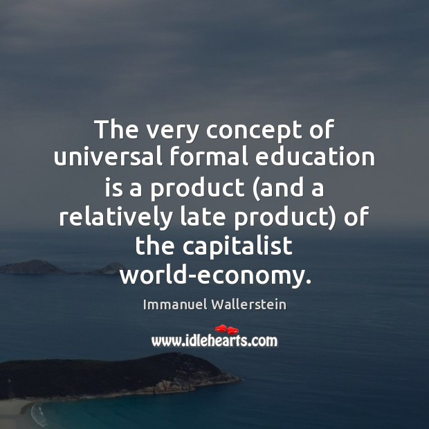 The very concept of universal formal education is a product (and a Image