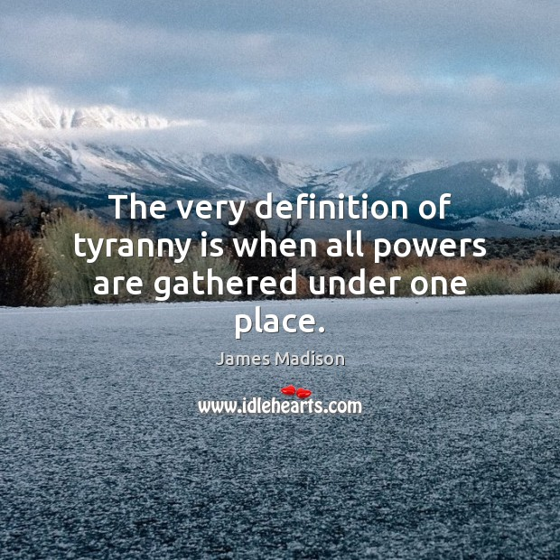 The very definition of tyranny is when all powers are gathered under one place. James Madison Picture Quote