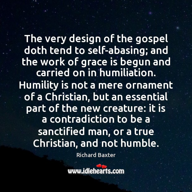 The very design of the gospel doth tend to self-abasing; and the Richard Baxter Picture Quote