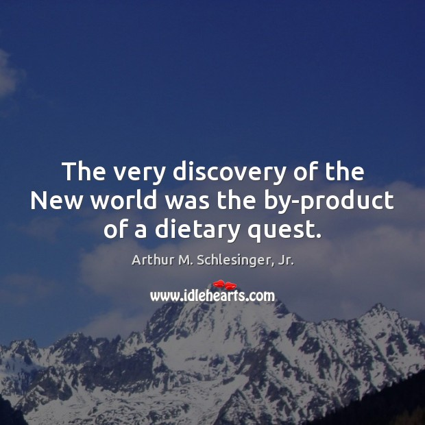 The very discovery of the New world was the by-product of a dietary quest. Arthur M. Schlesinger, Jr. Picture Quote
