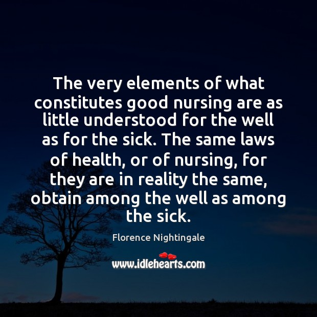 The very elements of what constitutes good nursing are as little understood Florence Nightingale Picture Quote