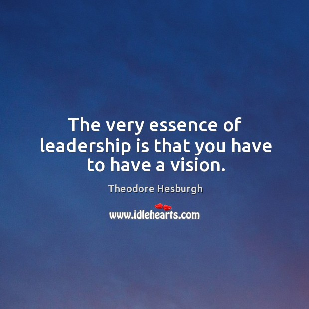 The very essence of leadership is that you have to have a vision. Theodore Hesburgh Picture Quote