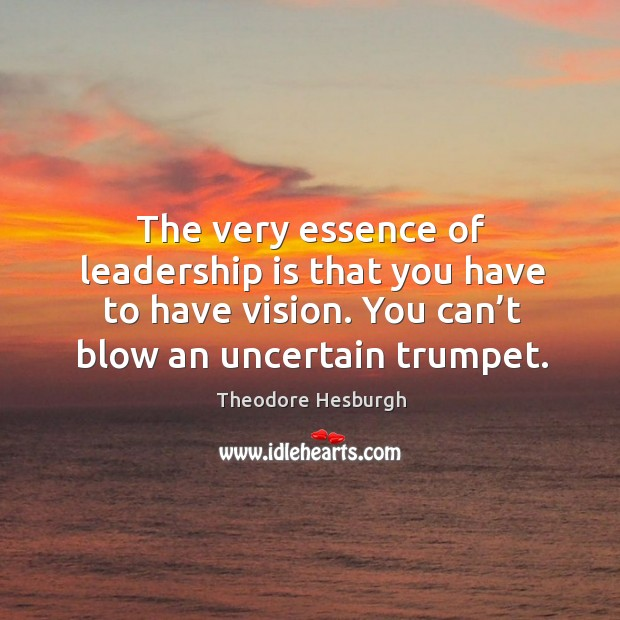 The very essence of leadership is that you have to have vision. You can't blow an uncertain trumpet. Theodore Hesburgh Picture Quote