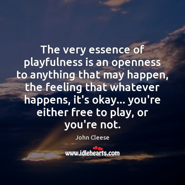 The very essence of playfulness is an openness to anything that may John Cleese Picture Quote