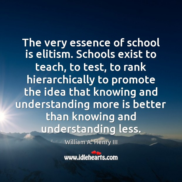 The very essence of school is elitism. Schools exist to teach, to William A. Henry III Picture Quote