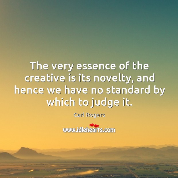 The very essence of the creative is its novelty, and hence we have no standard by which to judge it. Carl Rogers Picture Quote