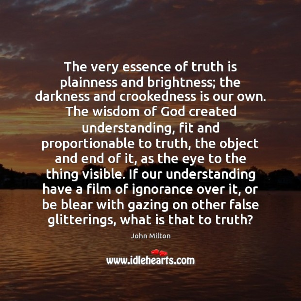 The very essence of truth is plainness and brightness; the darkness and John Milton Picture Quote