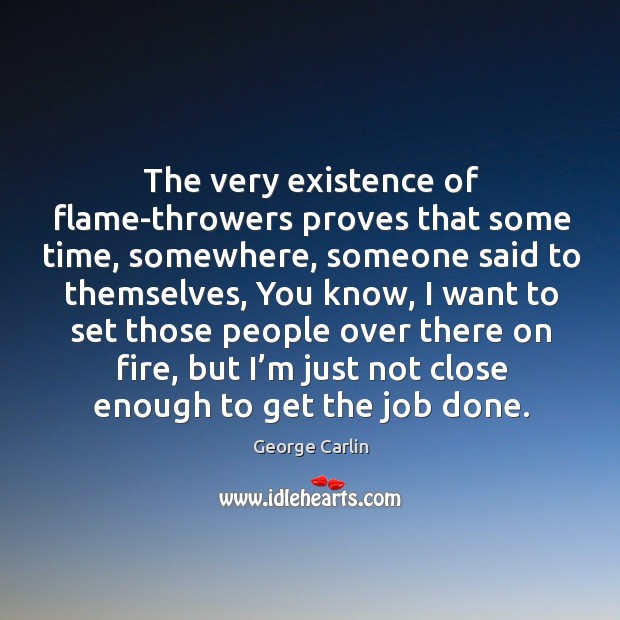 The very existence of flame-throwers proves that some time, somewhere Image