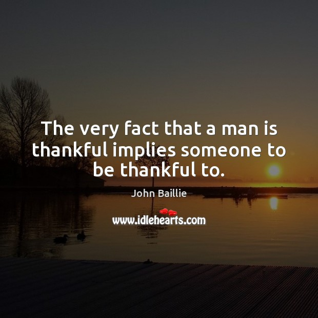 The very fact that a man is thankful implies someone to be thankful to. Thankful Quotes Image