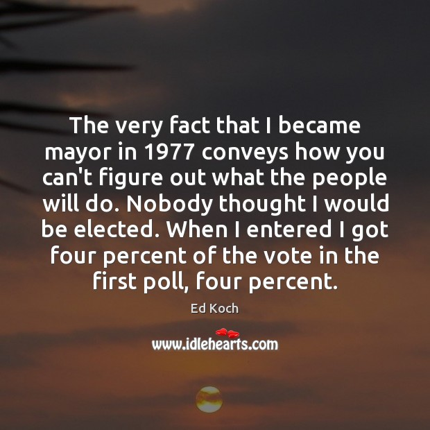 The very fact that I became mayor in 1977 conveys how you can't Ed Koch Picture Quote