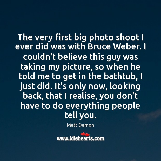 The very first big photo shoot I ever did was with Bruce Matt Damon Picture Quote
