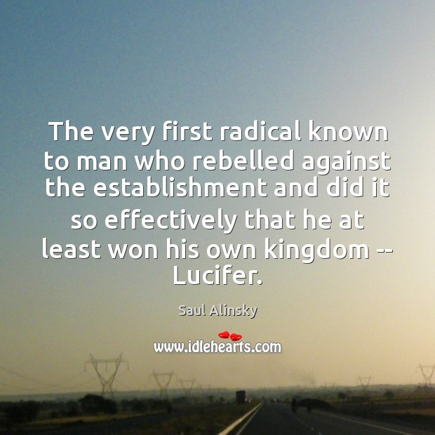 The very first radical known to man who rebelled against the establishment Saul Alinsky Picture Quote