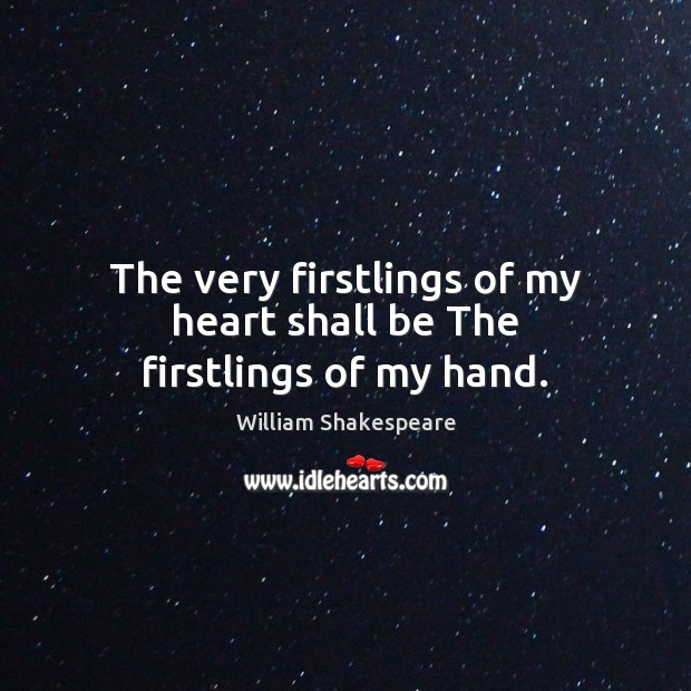 The very firstlings of my heart shall be The firstlings of my hand. Image