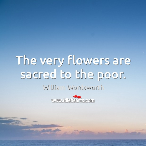 The very flowers are sacred to the poor. William Wordsworth Picture Quote