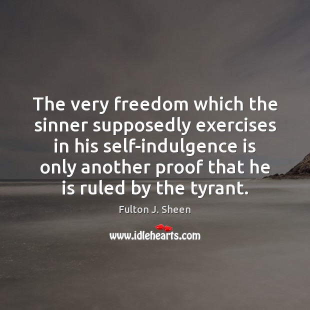 The very freedom which the sinner supposedly exercises in his self-indulgence is Fulton J. Sheen Picture Quote