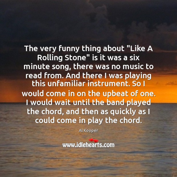 "Image, The very funny thing about ""Like A Rolling Stone"" is it was"