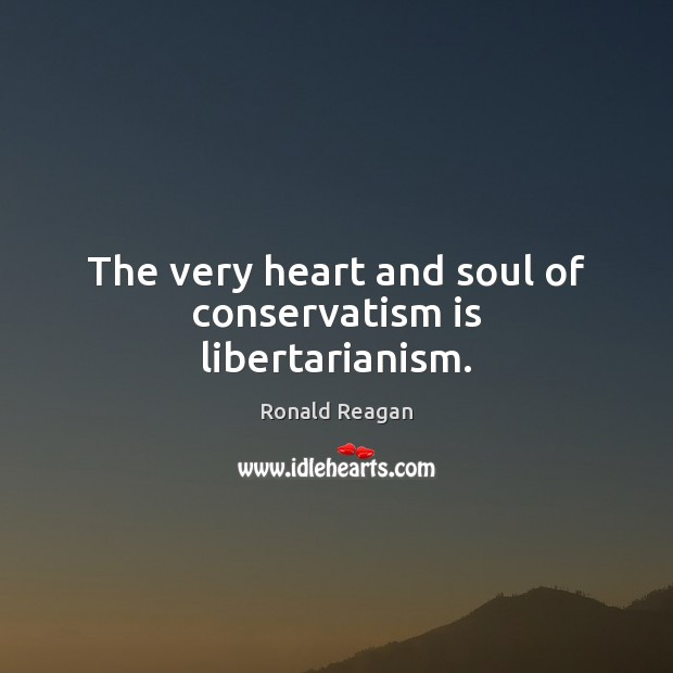 The very heart and soul of conservatism is libertarianism. Image