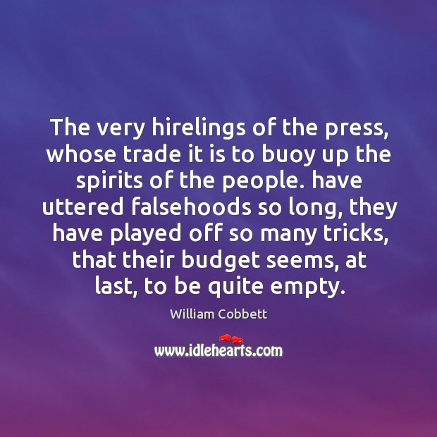 The very hirelings of the press, whose trade it is to buoy up the spirits of the people. William Cobbett Picture Quote