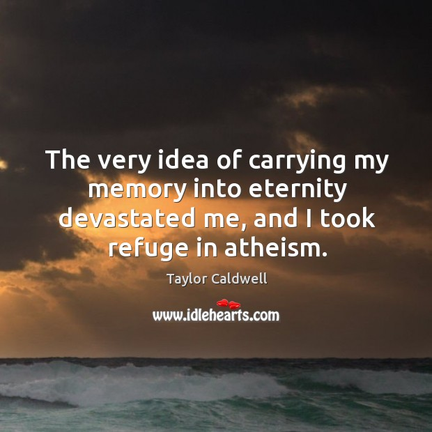 The very idea of carrying my memory into eternity devastated me, and I took refuge in atheism. Image