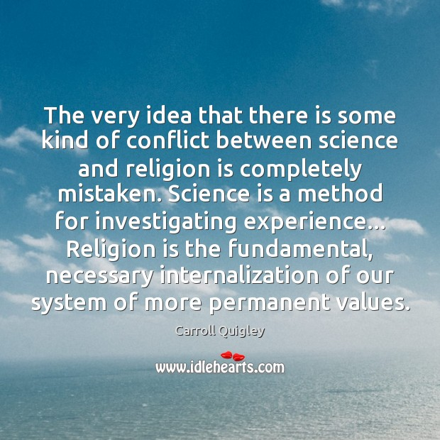 The very idea that there is some kind of conflict between science Carroll Quigley Picture Quote