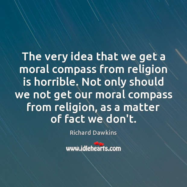 The very idea that we get a moral compass from religion is Richard Dawkins Picture Quote