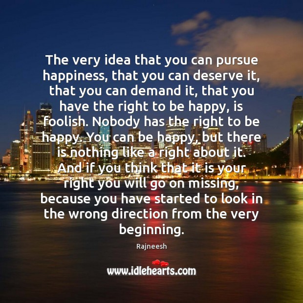 The very idea that you can pursue happiness, that you can deserve Rajneesh Picture Quote